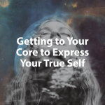 Getting to Your Core to Express Your True Self
