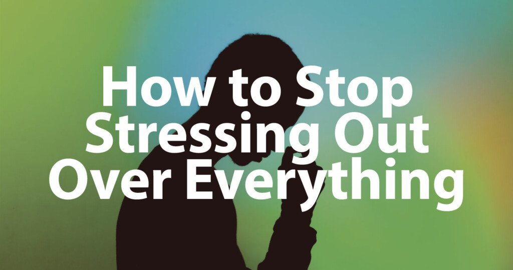 How to Stop Stressing Out over Everything