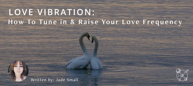 Love Vibration: How To Tune in & Raise Your Love Frequency